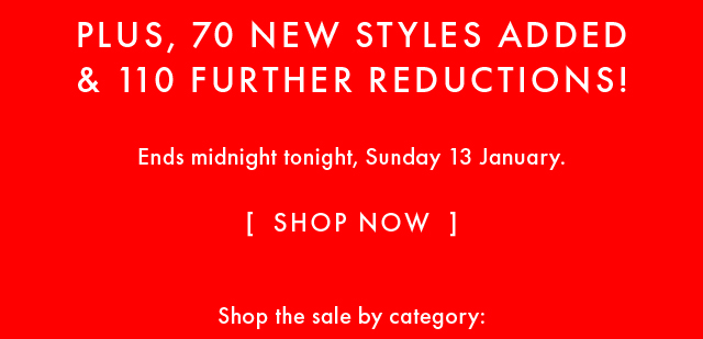 PLUS, 70 NEW STYLES ADDED & 110 FURTHER REDUCTIONS! TAKE A FURTHER FINAL HOURS! SHOP NOW