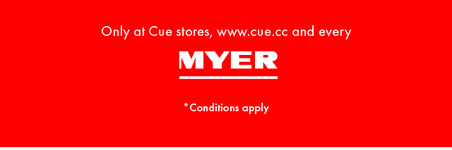 Only at Cue stores, www.cue.cc and every MYER *Conditions apply
